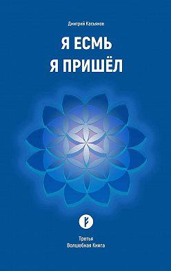 Дмитрий Касьянов - Я Есмь Я Пришёл. Третья Волшебная Книга