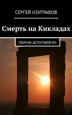Сергей Изуграфов - Смерть наКикладах. Сборник детективов №1