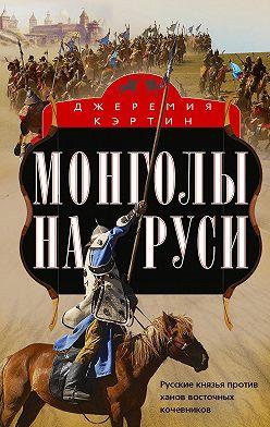 Джеремия Кэртин - Монголы на Руси. Русские князья против ханов восточных кочевников