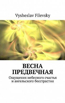 Vysheslav Filevsky - Весна предвечная. Ощущения небесного счастья и ангельского бесстрастия