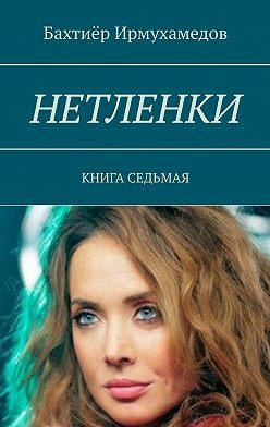 Бахтиёр Ирмухамедов - Нетленки. Книга седьмая