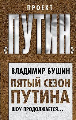 Владимир Бушин - Пятый сезон Путина. Шоу продолжается…