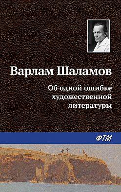 Варлам Шаламов - Об одной ошибке художественной литературы