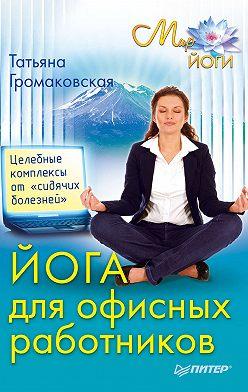 Татьяна Громаковская - Йога для офисных работников. Целебные комплексы от «сидячих болезней»
