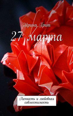Ирина Грит - 27 марта. Личность илюбовная совместимость