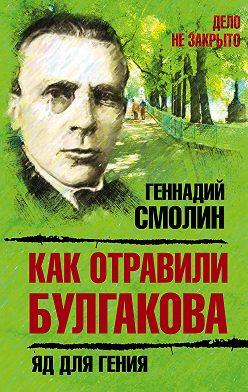 Геннадий Смолин - Как отравили Булгакова. Яд для гения