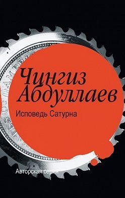 Чингиз Абдуллаев - Исповедь Сатурна