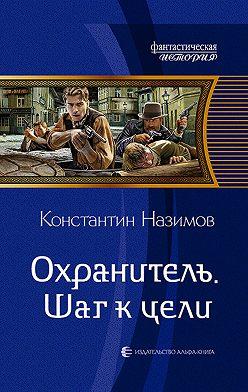 Константин Назимов - Охранитель. Шаг к цели