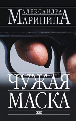 Александра Маринина - Чужая маска