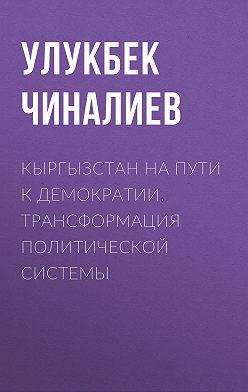 Улукбек Чиналиев - Кыргызстан на пути к демократии. Трансформация политической системы
