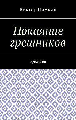 Виктор Пимкин - Покаяние грешников. Трилогия