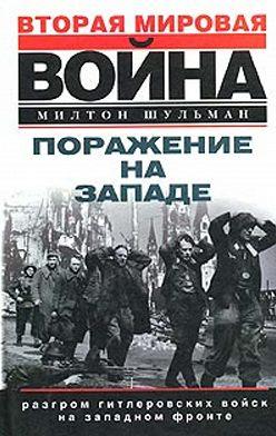 Милтон Шульман - Поражение на западе. Разгром гитлеровских войск на Западном фронте