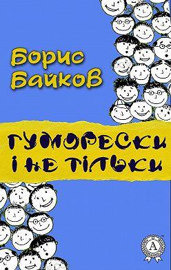 Борис Байков - Гуморески і не тільки