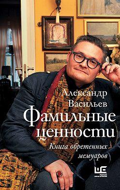 Александр Васильев - Фамильные ценности. Книга обретенных мемуаров