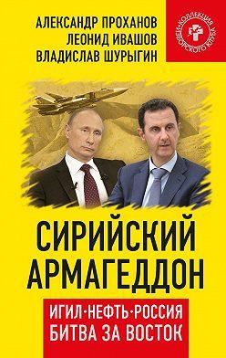 Александр Проханов - Сирийский армагеддон. ИГИЛ, нефть, Россия. Битва за Восток