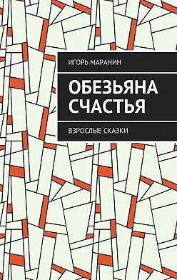 Игорь Маранин - Обезьяна счастья. Взрослые сказки