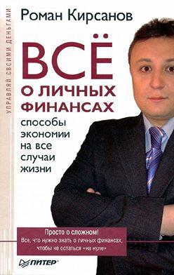 Роман Кирсанов - Все о личных финансах: способы экономии на все случаи жизни