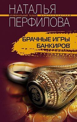 Наталья Перфилова - Брачные игры банкиров