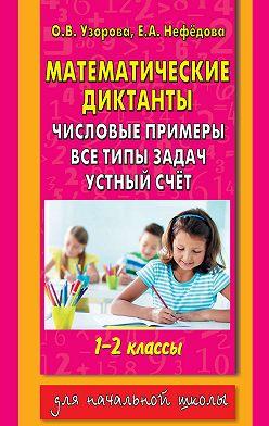 Ольга Узорова - Математические диктанты. Числовые примеры. Все типы задач. Устный счет. 1-2 классы