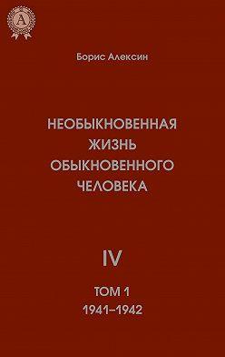Борис Алексин - Необыкновенная жизнь обыкновенного человека. Книга 4. Том I