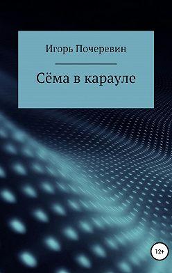 Игорь Почеревин - Сёма в карауле