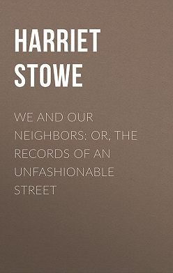 Гарриет Бичер-Стоу - We and Our Neighbors: or, The Records of an Unfashionable Street
