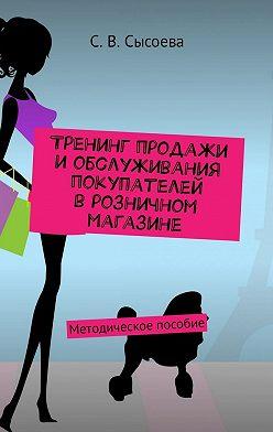 С. Сысоева - Тренинг продажи и обслуживания покупателей в розничном магазине. Методическое пособие