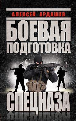Алексей Ардашев - Боевая подготовка Спецназа