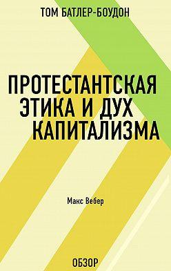 Том Батлер-Боудон - Протестантская этика и дух капитализма. Макс Вебер (обзор)