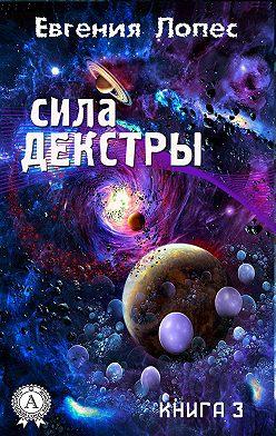 Евгения Лопес - Сила Декстры (книга 3)
