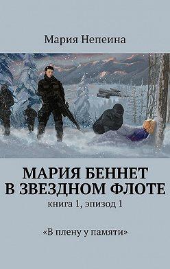 Мария Непеина - Мария Беннет в звездном флоте. Книга 1, эпизод 1. «В плену у памяти»