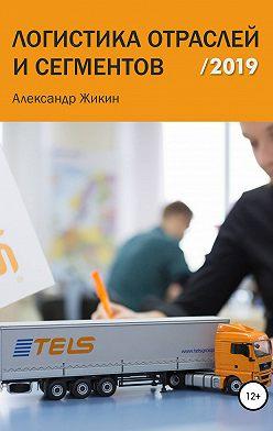 Александр Жикин - Логистика отраслей и сегментов /2019