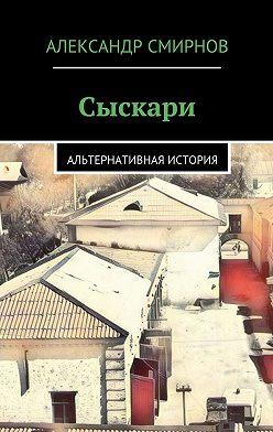 Александр Смирнов - Сыскари. Альтернативная история