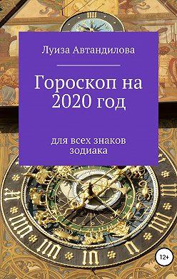Луиза Автандилова - Гороскоп на 2020 год для всех знаков зодиака