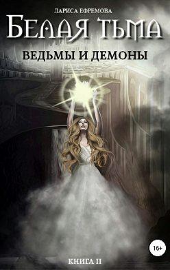 Лариса Ефремова - Белая тьма: ведьмы и демоны. Книга 2