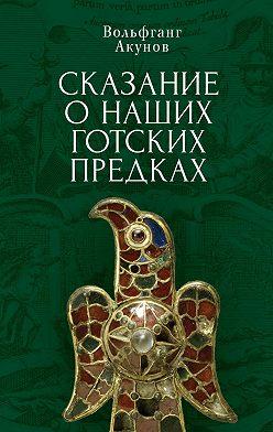 Вольфганг Акунов - Сказание о наших готских предках