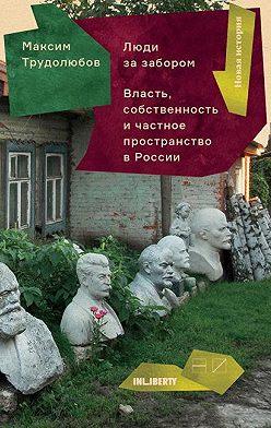 Максим Трудолюбов - Люди за забором. Частное пространство, власть и собственность в России
