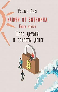 Руслан Акст - Ключи отБиткоина. Книга вторая. Трое друзей исекреты денег