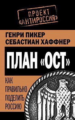 Генри Пикер - План «Ост». Как правильно поделить Россию
