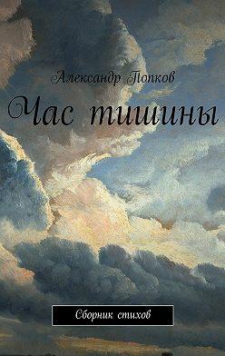 Александр Попков - Час тишины. Сборник стихов