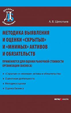 Александр Щепотьев - Методика выявления и оценки «скрытых» и «мнимых» активов и обязательств. Применяется для оценки рыночной стоимости организации (бизнеса)