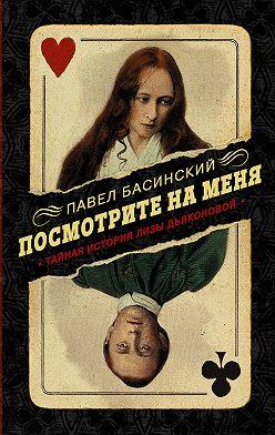 Павел Басинский - Посмотрите на меня. Тайная история Лизы Дьяконовой