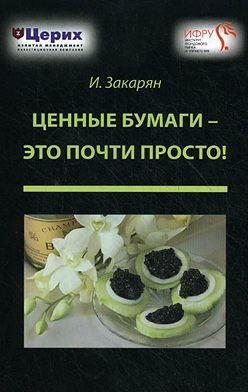 Иван Закарян - Ценные бумаги – это почти просто!