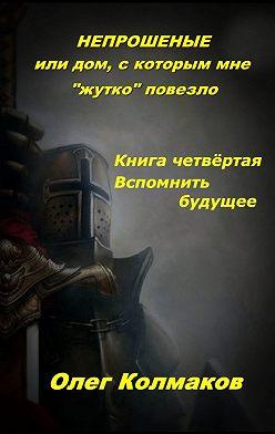 Олег Колмаков - Непрошеные, или Дом, с которым мне «жутко» повезло. Часть 4. Вспомнить будущее