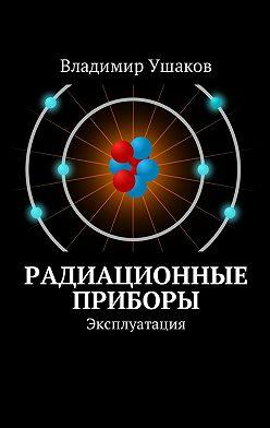 Владимир Ушаков - Радиационные приборы. Эксплуатация