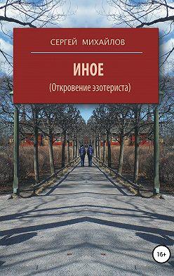 Сергей Михайлов - Иное (Откровение эзотериста)