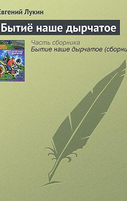 Евгений Лукин - Бытиё наше дырчатое