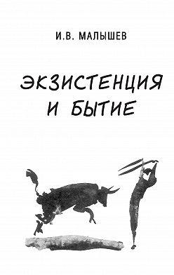Игорь Малышев - Экзистенция и бытие