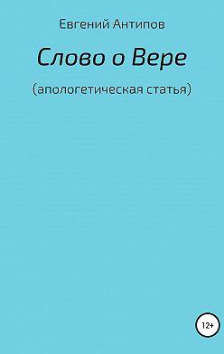 Евгений Антипов - Слово о Вере (апологетическая статья)