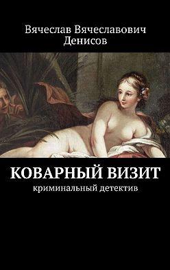 Вячеслав Денисов - Коварный визит. Криминальный детектив